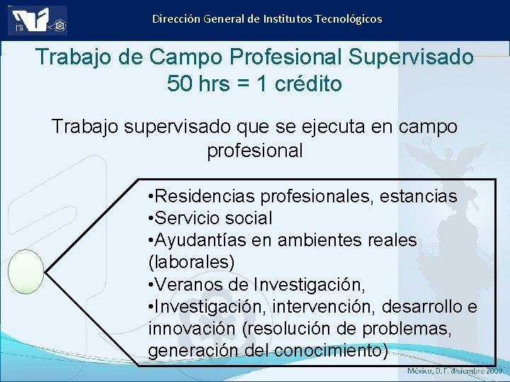 Dirección General de Institutos Tecnológicos Trabajo de Campo Profesional Supervisado 50 hrs = 1
