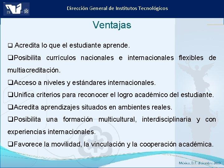 Dirección General de Institutos Tecnológicos Ventajas q Acredita lo que el estudiante aprende. q.