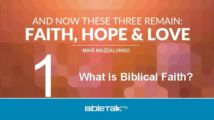 1 MIKE MAZZALONGO What is Biblical Faith?