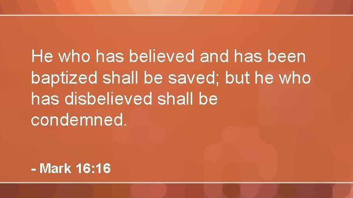 He who has believed and has been baptized shall be saved; but he who