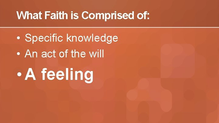 What Faith is Comprised of: • Specific knowledge • An act of the will