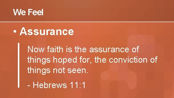 We Feel • Assurance Now faith is the assurance of things hoped for, the