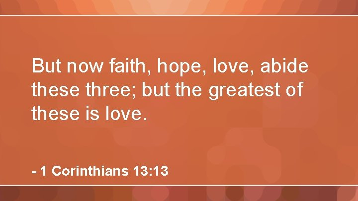 But now faith, hope, love, abide these three; but the greatest of these is