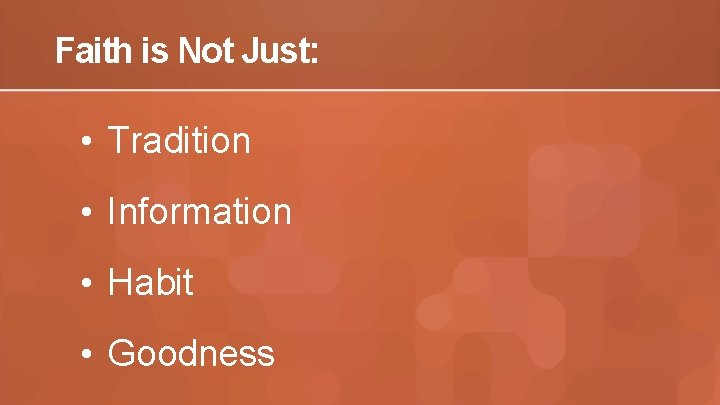 Faith is Not Just: • Tradition • Information • Habit • Goodness