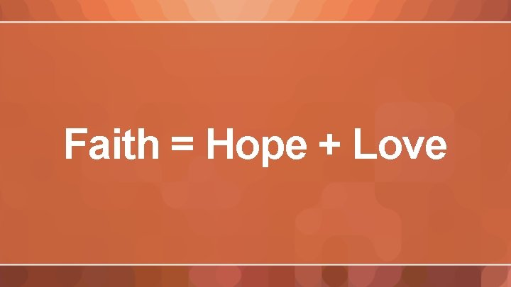 Faith = Hope + Love
