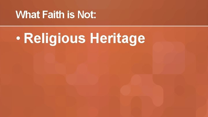 What Faith is Not: • Religious Heritage