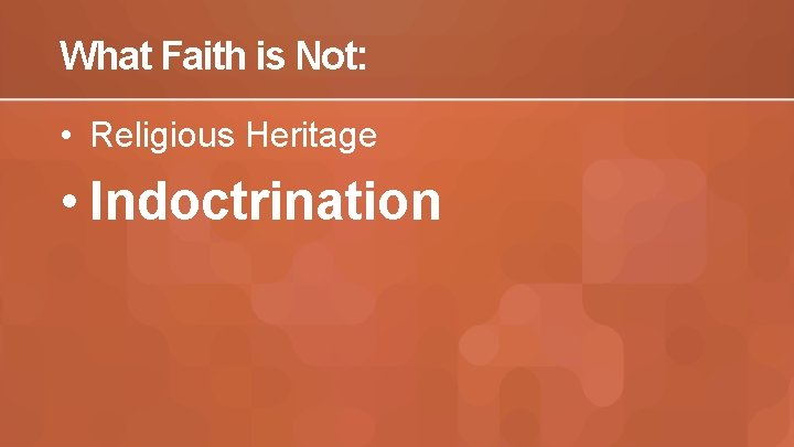 What Faith is Not: • Religious Heritage • Indoctrination