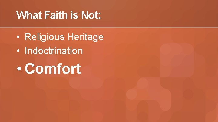 What Faith is Not: • Religious Heritage • Indoctrination • Comfort