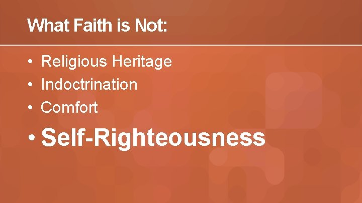 What Faith is Not: • Religious Heritage • Indoctrination • Comfort • Self-Righteousness