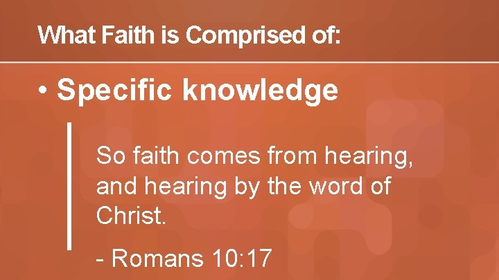 What Faith is Comprised of: • Specific knowledge So faith comes from hearing, and