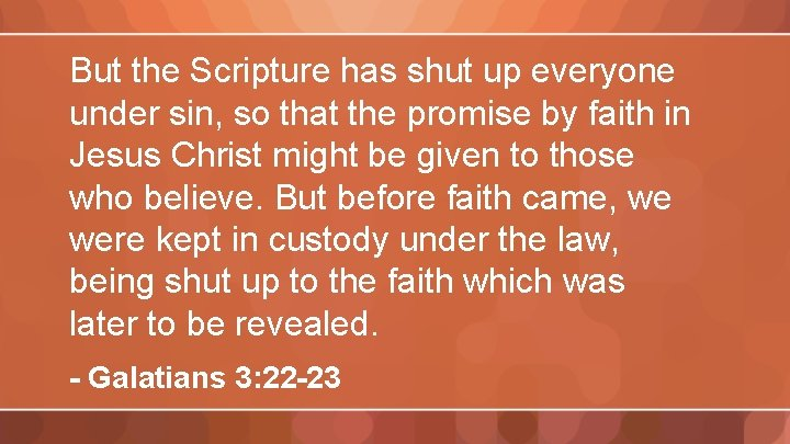 But the Scripture has shut up everyone under sin, so that the promise by