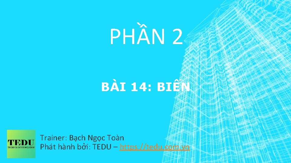 PHẦN 2 BÀI 14: BIẾN Trainer: Bạch Ngọc Toàn Phát hành bởi: TEDU –