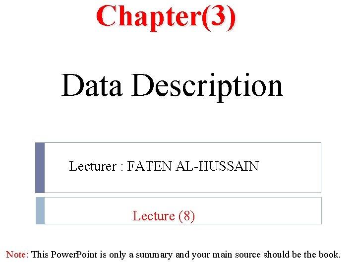 Chapter(3) Data Description Lecturer : FATEN AL-HUSSAIN Lecture (8) Note: This Power. Point is