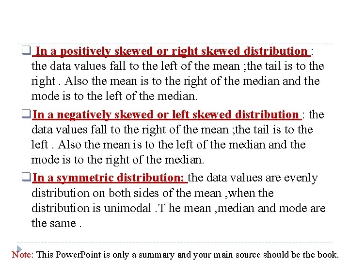 q In a positively skewed or right skewed distribution : the data values fall