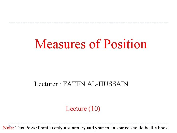 Measures of Position Lecturer : FATEN AL-HUSSAIN Lecture (10) Note: This Power. Point is