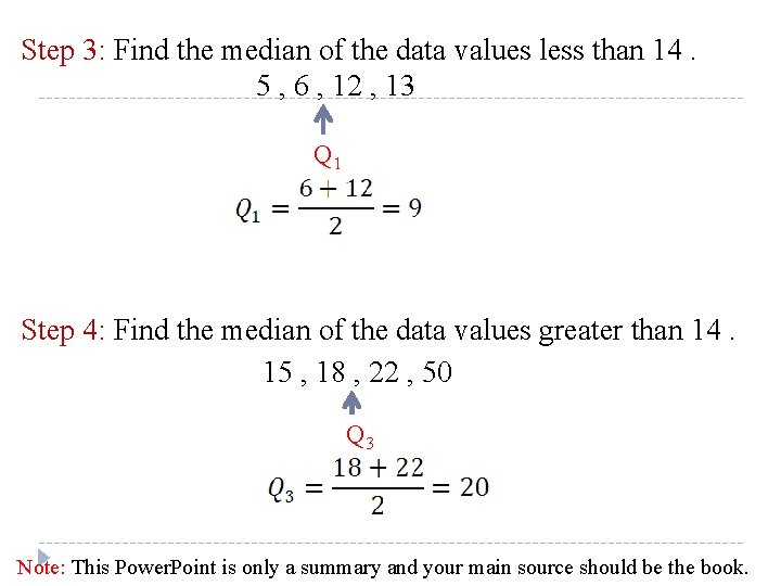 Step 3: Find the median of the data values less than 14. 5 ,
