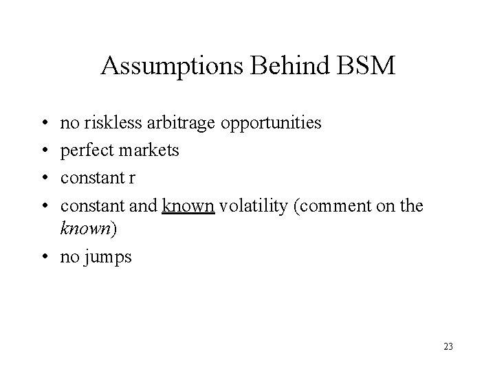 Assumptions Behind BSM • • no riskless arbitrage opportunities perfect markets constant r constant