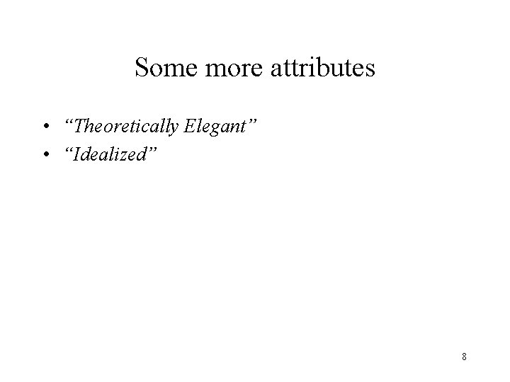 """Some more attributes • """"Theoretically Elegant"""" • """"Idealized"""" 8"""
