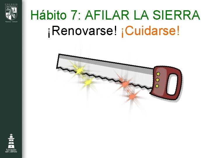 Hábito 7: AFILAR LA SIERRA ¡Renovarse! ¡Cuidarse!