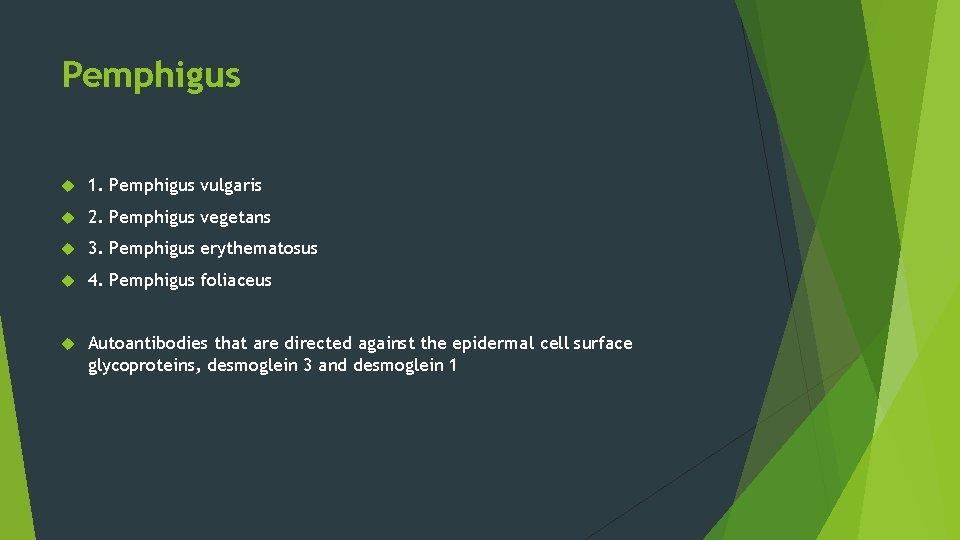 Pemphigus 1. Pemphigus vulgaris 2. Pemphigus vegetans 3. Pemphigus erythematosus 4. Pemphigus foliaceus Autoantibodies