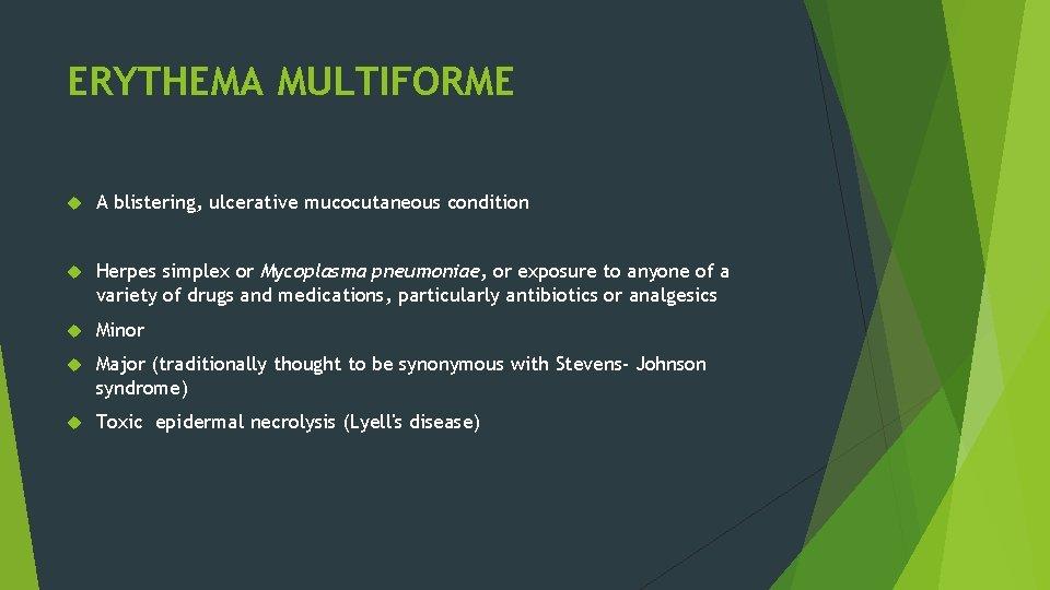ERYTHEMA MULTIFORME A blistering, ulcerative mucocutaneous condition Herpes simplex or Mycoplasma pneumoniae, or exposure