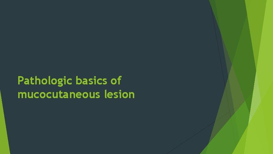 Pathologic basics of mucocutaneous lesion