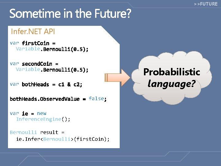 >>FUTURE Infer. NET API var Variable Probabilistic language? var false var new Inference. Engine();