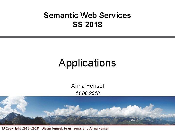 Semantic Web Services SS 2018 Applications Anna Fensel 11. 06. 2018 © Copyright 2010