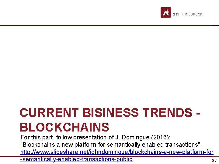 "CURRENT BISINESS TRENDS BLOCKCHAINS For this part, follow presentation of J. Domingue (2016): ""Blockchains"