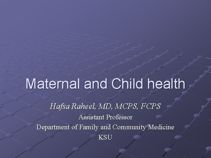 Maternal and Child health Hafsa Raheel, MD, MCPS, FCPS Assistant Professor Department of Family