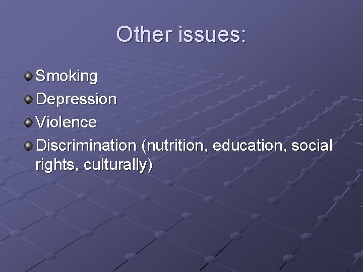 Other issues: Smoking Depression Violence Discrimination (nutrition, education, social rights, culturally)