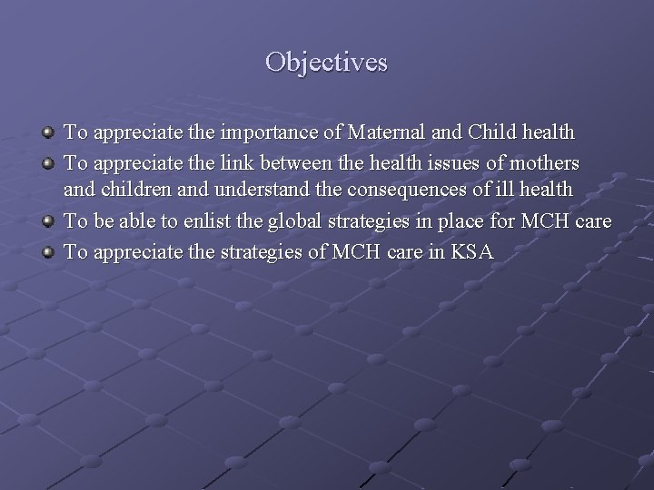 Objectives To appreciate the importance of Maternal and Child health To appreciate the link
