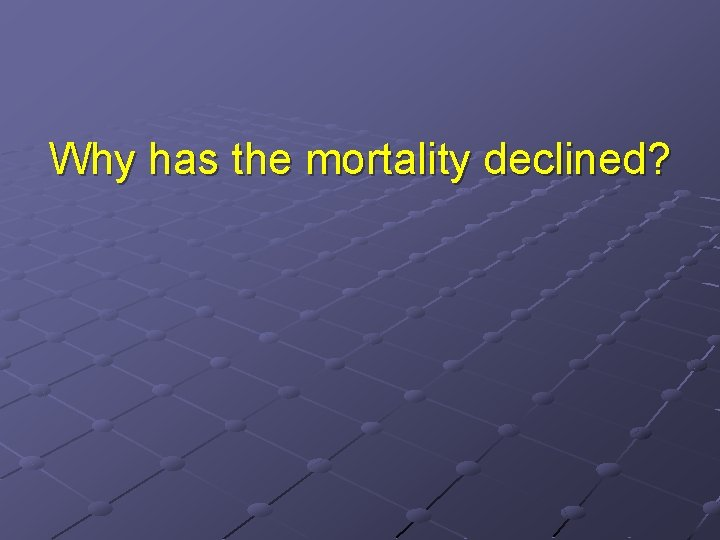 Why has the mortality declined?