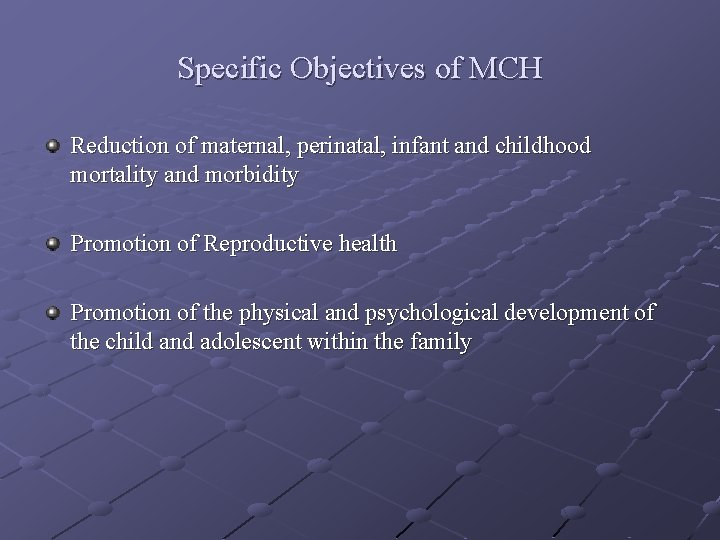 Specific Objectives of MCH Reduction of maternal, perinatal, infant and childhood mortality and morbidity