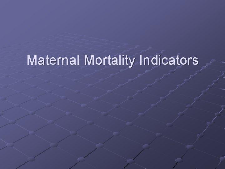 Maternal Mortality Indicators