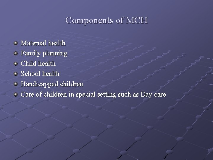 Components of MCH Maternal health Family planning Child health School health Handicapped children Care