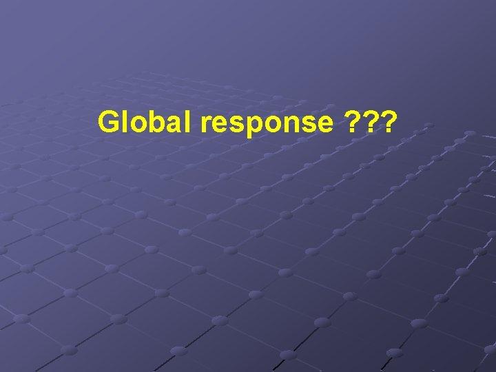 Global response ? ? ?