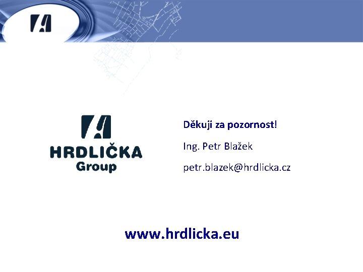 Děkuji za pozornost! Ing. Petr Blažek petr. blazek@hrdlicka. cz www. hrdlicka. eu