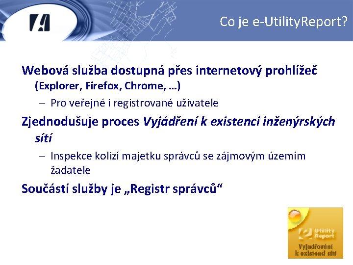 Co je e-Utility. Report? Webová služba dostupná přes internetový prohlížeč (Explorer, Firefox, Chrome, …)