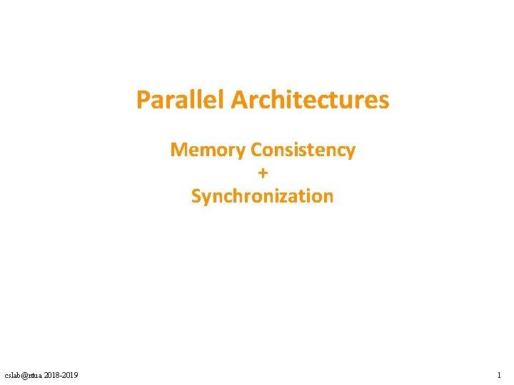 Parallel Architectures Memory Consistency + Synchronization cslab@ntua 2018 -2019 1