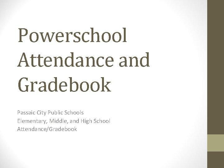 Powerschool Attendance and Gradebook Passaic City Public Schools Elementary, Middle, and High School Attendance/Gradebook