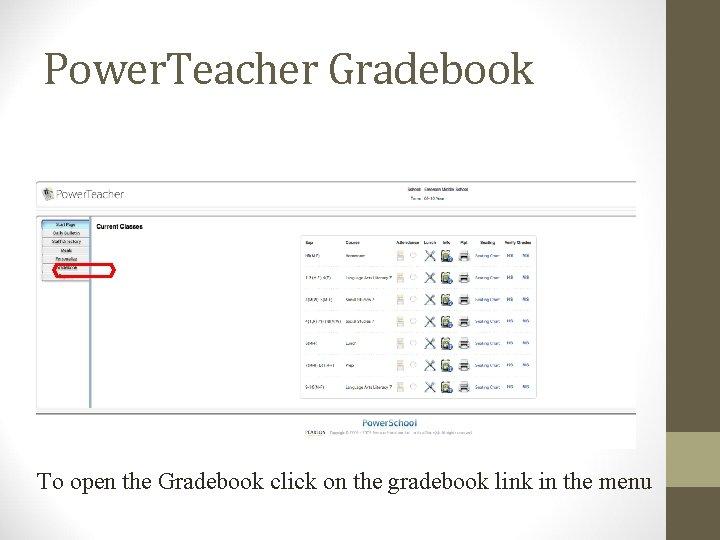 Power. Teacher Gradebook To open the Gradebook click on the gradebook link in the