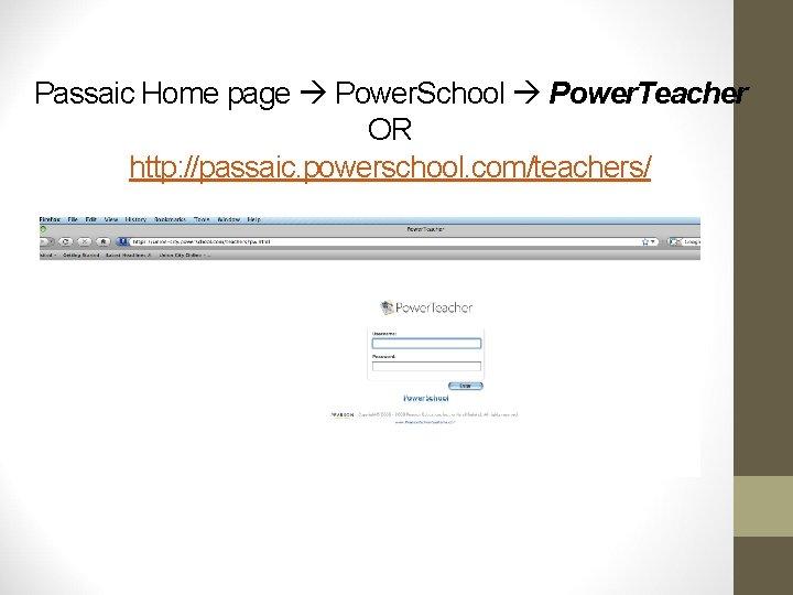 Passaic Home page Power. School Power. Teacher OR http: //passaic. powerschool. com/teachers/