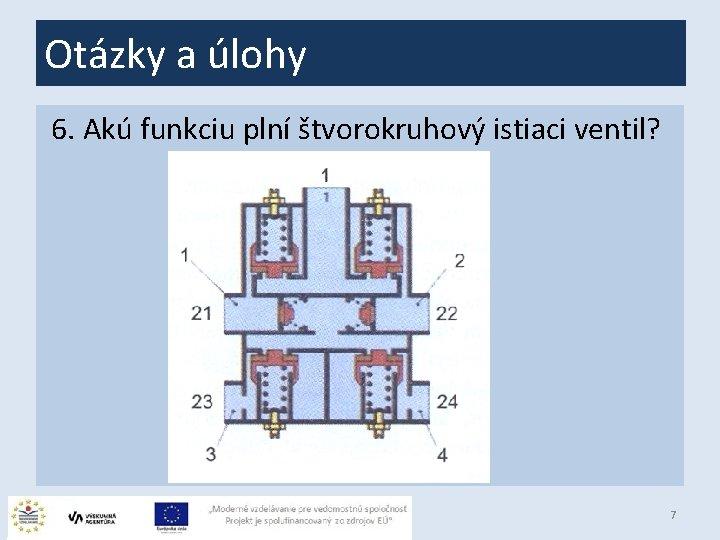Otázky a úlohy 6. Akú funkciu plní štvorokruhový istiaci ventil? 7