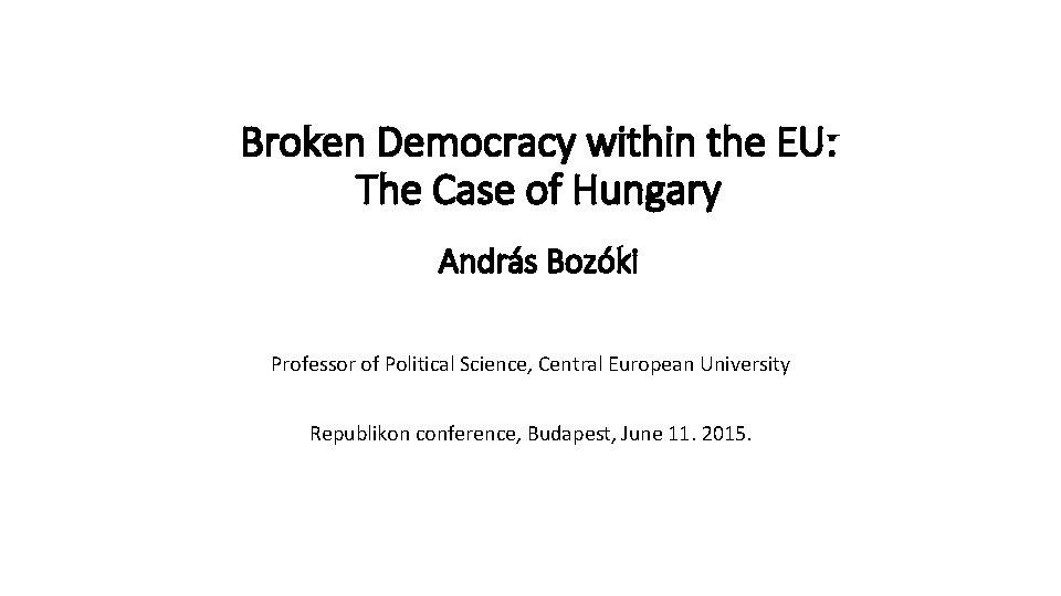 Broken Democracy within the EU: The Case of Hungary András Bozóki Professor of Political
