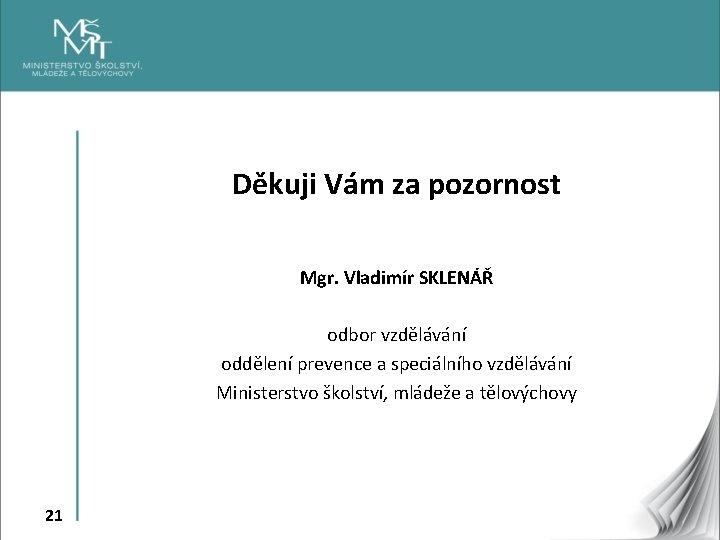 Děkuji Vám za pozornost Mgr. Vladimír SKLENÁŘ odbor vzdělávání oddělení prevence a speciálního vzdělávání