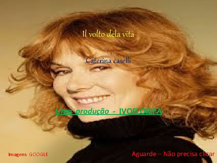 Il volto dela vita Caterina caselli Uma produção - IVOFLORIPA Imagens GOOGLE Aguarde –
