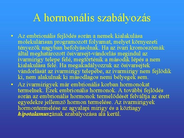 A hormonális szabályozás • Az embrionális fejlõdés során a nemek kialakulása molekulárisan programozott folyamat,