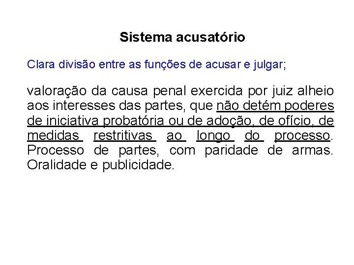 Sistema acusatório Clara divisão entre as funções de acusar e julgar; valoração da causa