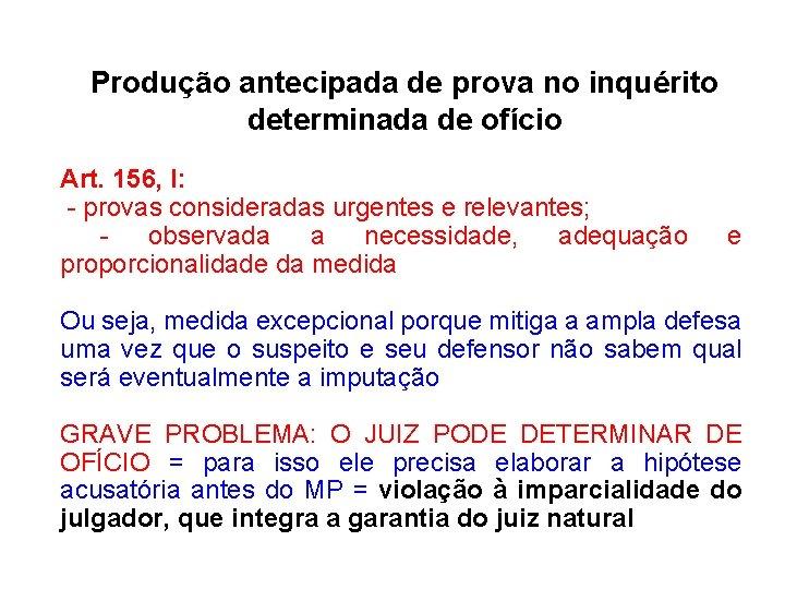 Produção antecipada de prova no inquérito determinada de ofício Art. 156, I: - provas